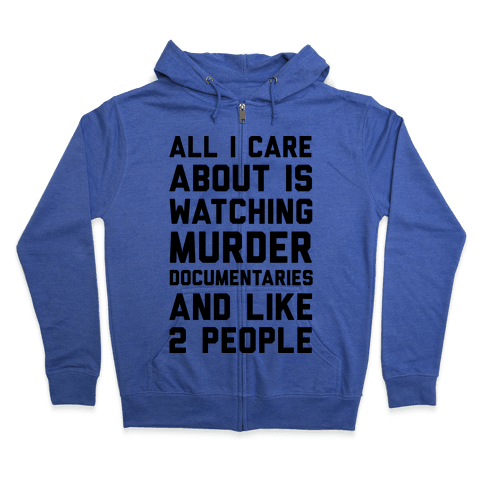 All I Care About Is Watching Murder Documentaries And Like 2 People Zip Hoodie
