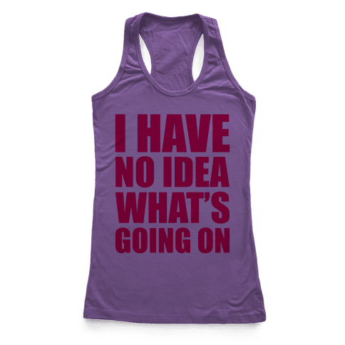 I Have No Idea What's Going On Racerback Tank Top