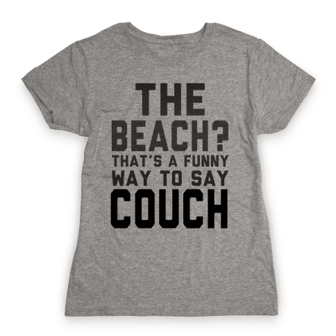 The Beach? That's a Funny Way to Say Couch! Womens T-Shirt