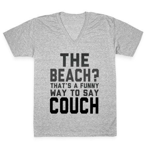 The Beach? That's a Funny Way to Say Couch! V-Neck Tee Shirt
