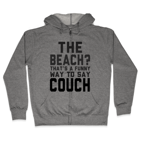 The Beach? That's a Funny Way to Say Couch! Zip Hoodie