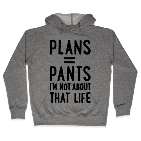 Plans = Pants, I'm Not About That Life Hooded Sweatshirt