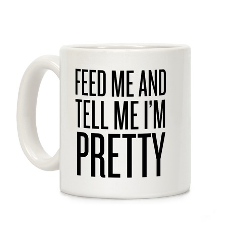 Feed Me And Tell Me I'm Pretty (Text) Coffee Mug
