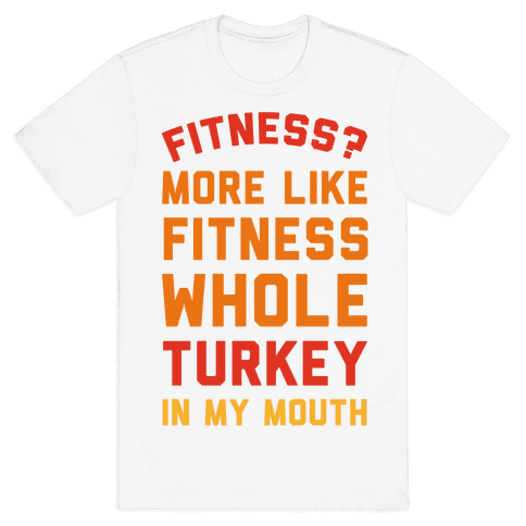 Fitness? More Like Fitness Whole Turkey In My Mouth Mens T-Shirt