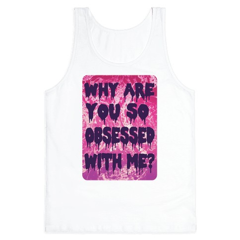 Why are you so obsessed with me? Tank Top