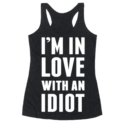 I'm In Love With An Idiot Racerback Tank Top