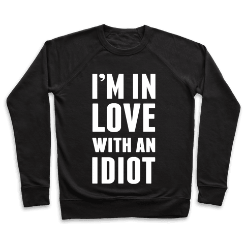 I'm In Love With An Idiot Pullover