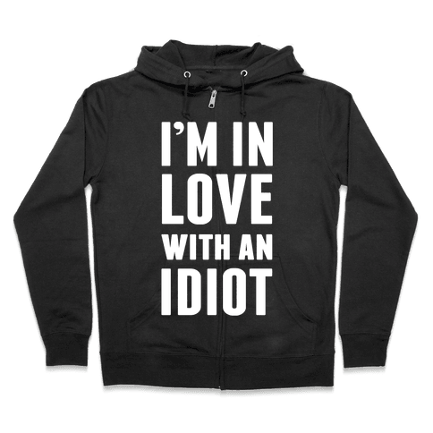 I'm In Love With An Idiot Zip Hoodie