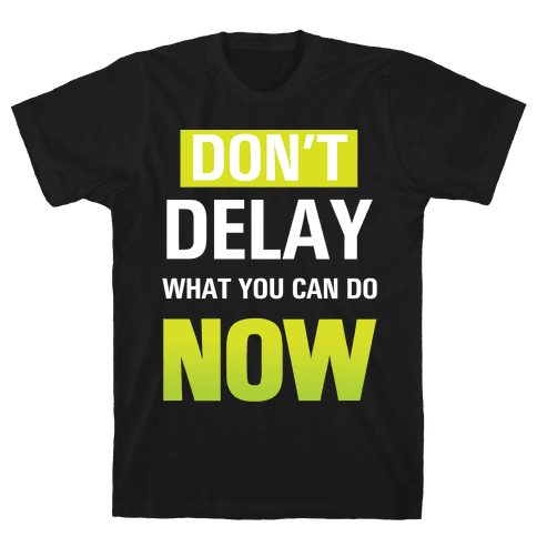 Don't Delay What You Can Do Now Mens T-Shirt