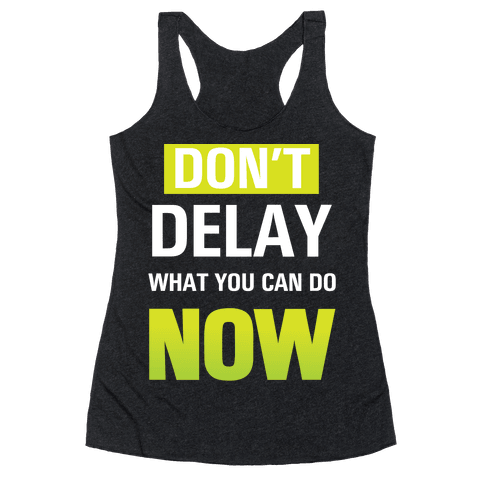 Don't Delay What You Can Do Now Racerback Tank Top