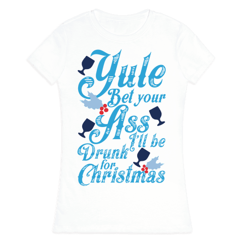 Yule Bet Your Ass I'll Be Drunk For Christmas Womens T-Shirt