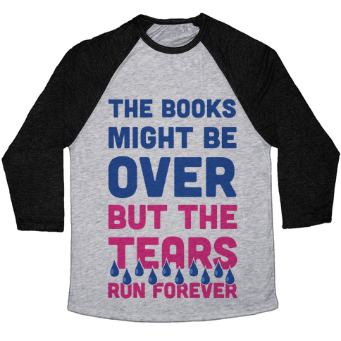 The Books Might Be Over But the Tears Run Forever Baseball Tee