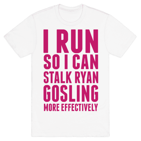 I Run So I Can Stalk Ryan Gosling Mens T-Shirt