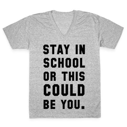 Stay in School or this Could be You V-Neck Tee Shirt