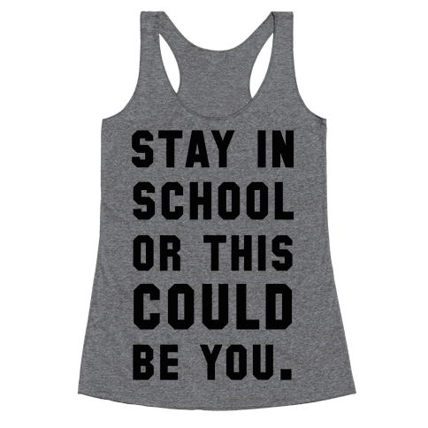 Stay in School or this Could be You Racerback Tank Top