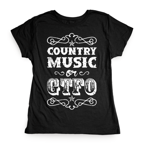 Country Music Or GTFO Womens T-Shirt