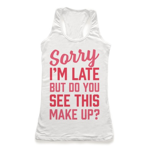 Sorry I'm Late But Do You See This Make Up Racerback Tank Top