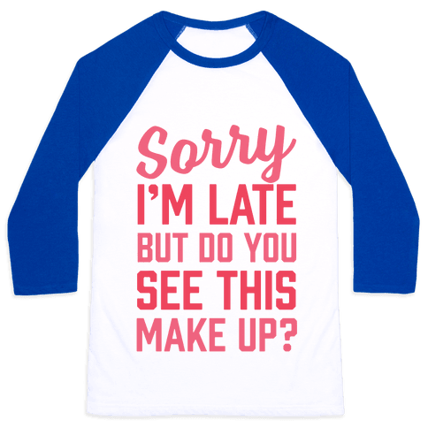 Sorry I'm Late But Do You See This Make Up Baseball Tee