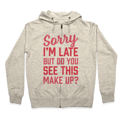 Sorry I'm Late But Do You See This Make Up Zip Hoodie