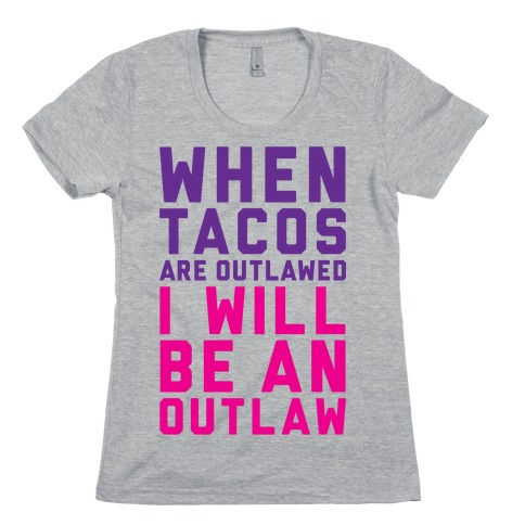 When Tacos Are Outlawed I Will Be An Outlaw Womens T-Shirt