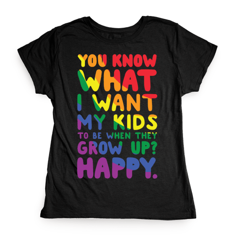 You Know What I Want My Kids to Be When They Grow Up? Happy Womens T-Shirt