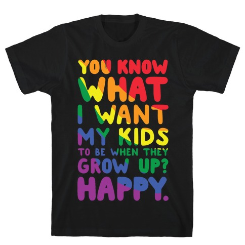 You Know What I Want My Kids to Be When They Grow Up? Happy Mens/Unisex T-Shirt