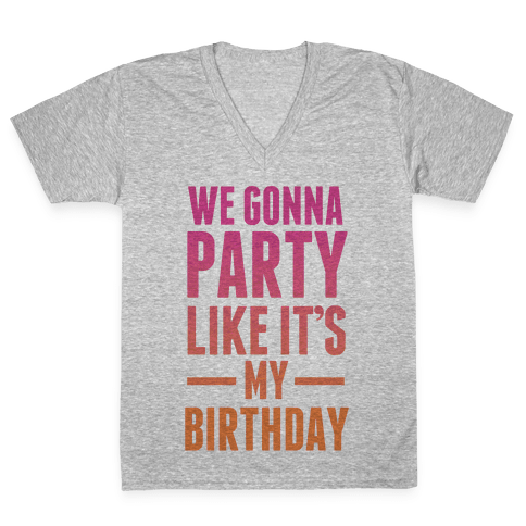 We Gonna Party Like It's My Birthday V-Neck Tee Shirt