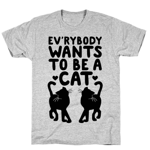 Everybody Wants To Be A Cat T-Shirt