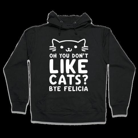 Oh You Don't Like Cats? Bye Felicia Hooded Sweatshirt