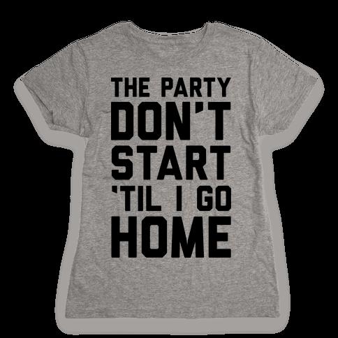 The Party Don't Start 'Til I Go Home Womens T-Shirt