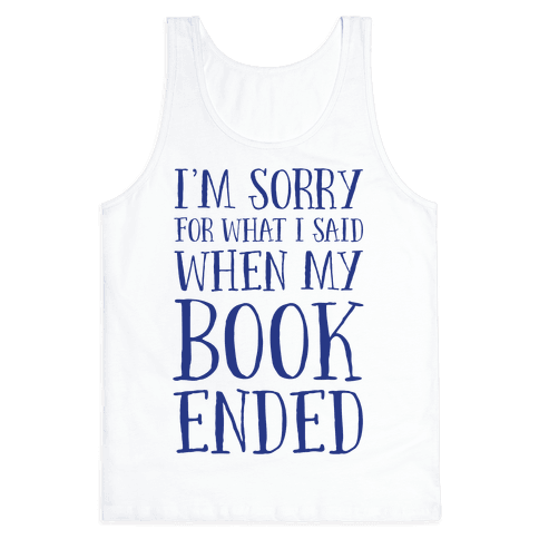I'm Sorry For What I Said When My Book Ended Tank Top