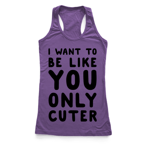 I Want to Be Like You Only Cuter Racerback Tank Top