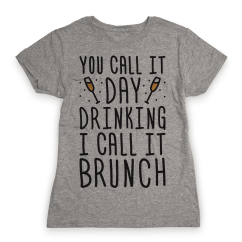 You Call It Day Drinking I Call It Brunch Womens T-Shirt