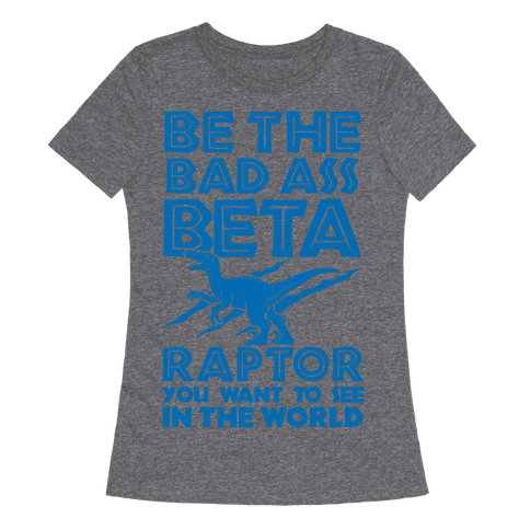 Be the Beta Raptor You Want to See in the World Womens T-Shirt