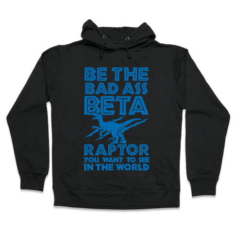 Be the Beta Raptor You Want to See in the World Hooded Sweatshirt