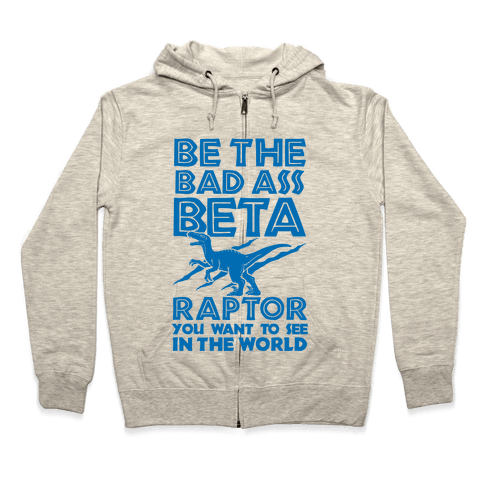 Be the Beta Raptor You Want to See in the World Zip Hoodie