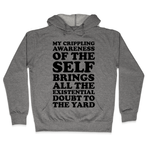 My Crippling Awareness of Self Brings All The Existential Doubt To The Yard Hooded Sweatshirt