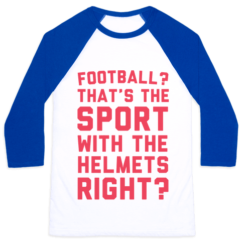 Football? That's The Sport With The Helmets Right? Baseball Tee