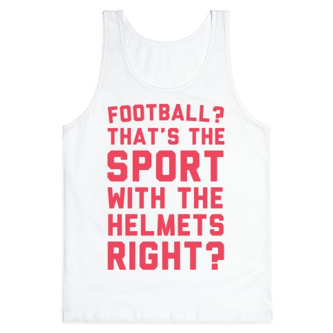 Football? That's The Sport With The Helmets Right? Tank Top