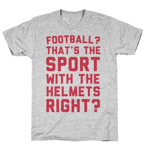 Football? That's The Sport With The Helmets Right? Mens T-Shirt