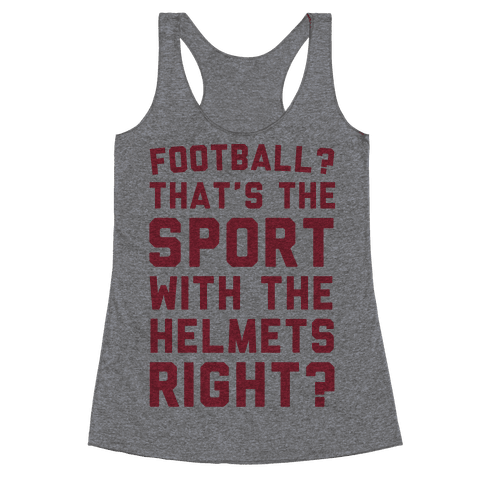 Football? That's The Sport With The Helmets Right? Racerback Tank Top