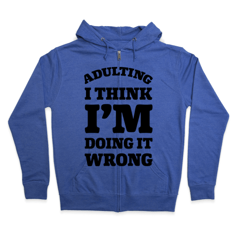 Adulting I Think I'm Doing It Wrong Zip Hoodie