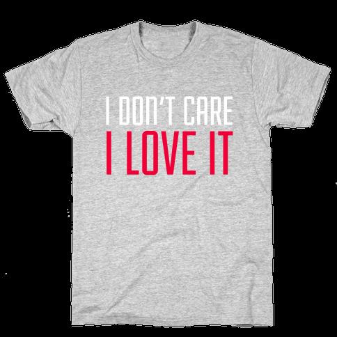 I Don't Care I Love It Mens T-Shirt