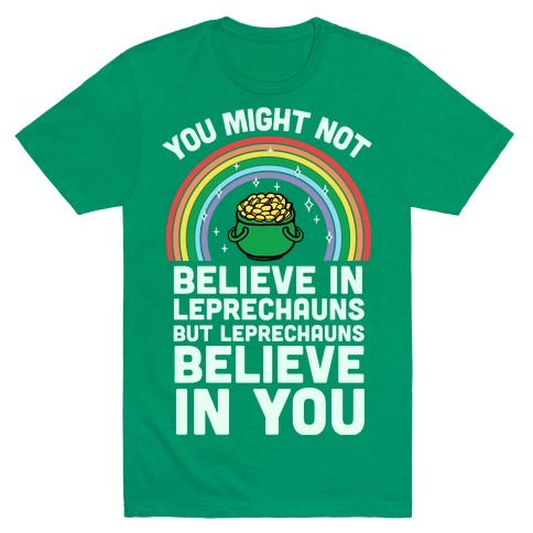 You Might Not Believe In Leprechauns But Leprechauns Believe In You Mens T-Shirt