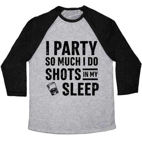 I Party So Much I Do Shots In My Sleep Baseball Tee