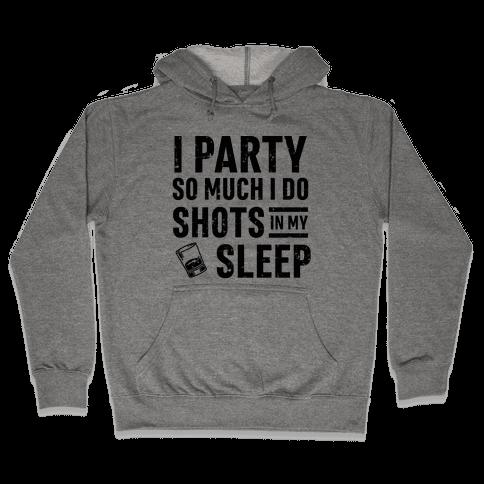 I Party So Much I Do Shots In My Sleep Hooded Sweatshirt