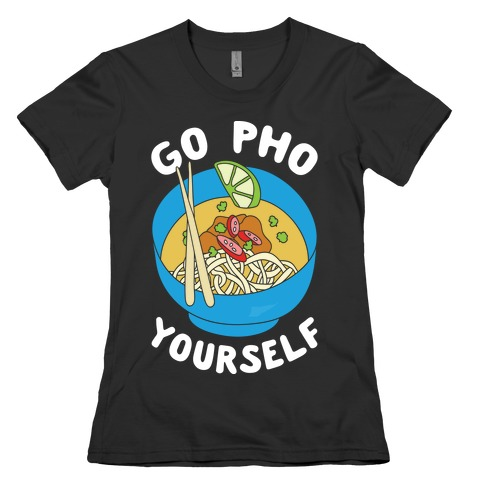 Go Pho Yourself Womens T-Shirt