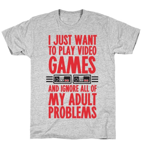 I Just Want To Play Video Games And Ignore All Of My Adult Problems Mens T-Shirt