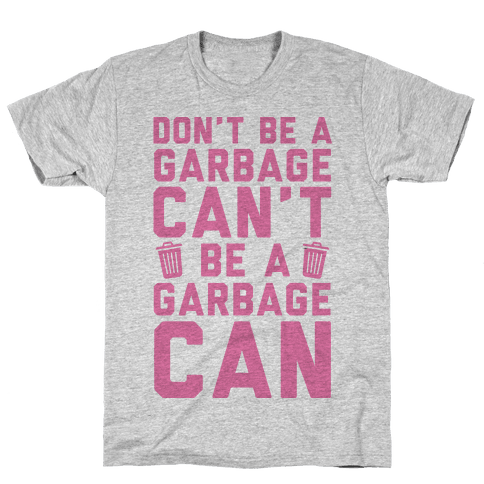 Don't Be A Garbage Can't Be A Garbage Can Mens T-Shirt
