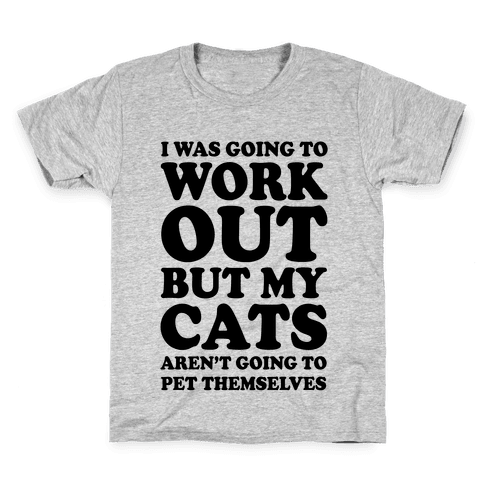 I Was Going To Workout But My Cats Aren't Going To Pet Themselves Kids T-Shirt